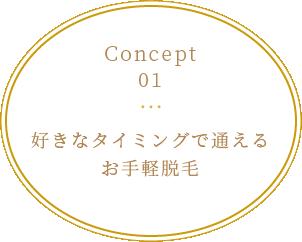 Concept 01 好きなタイミングで通えるお手軽脱毛